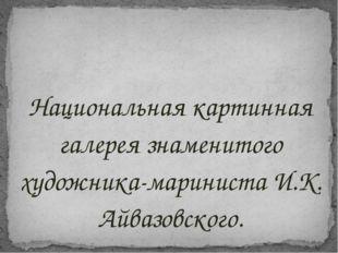 Национальная картинная галерея знаменитого художника-мариниста И.К. Айвазовск
