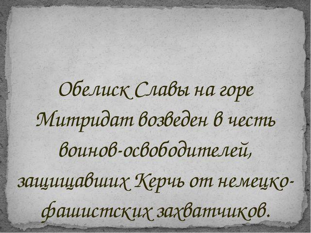 Обелиск Славы на горе Митридат возведен в честь воинов-освободителей, защищав...