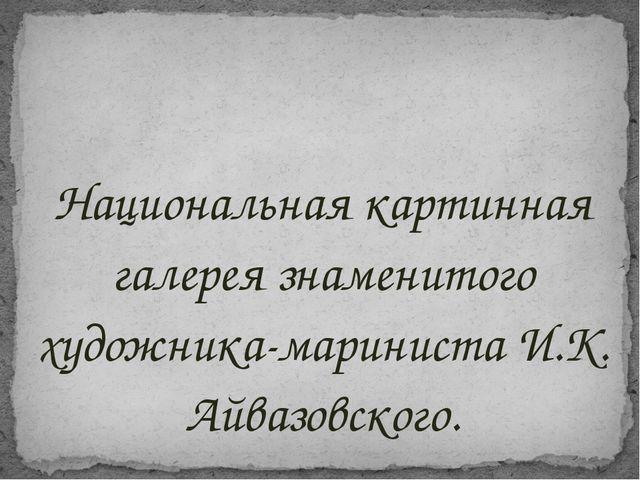 Национальная картинная галерея знаменитого художника-мариниста И.К. Айвазовск...