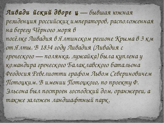 Ливади́йский дворе́ц— бывшая южная резиденцияроссийских императоров, распол...