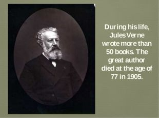 During his life, Jules Verne wrote more than 50 books. The great author died