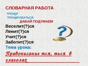 СЛОВАРНАЯ РАБОТА ТРЕНЕР ТРЕНИРОВАТЬСЯ ДАВАЙ ПОДУМАЕМ Веселит(?)ся Ленит(?)ся