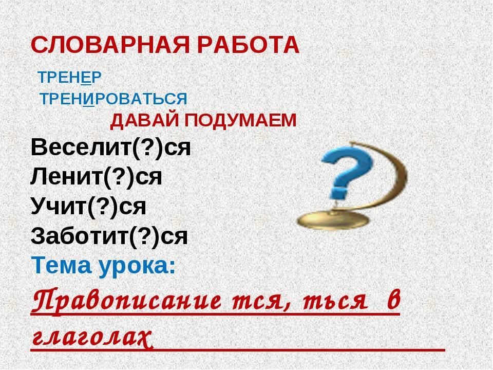 СЛОВАРНАЯ РАБОТА ТРЕНЕР ТРЕНИРОВАТЬСЯ ДАВАЙ ПОДУМАЕМ Веселит(?)ся Ленит(?)ся...