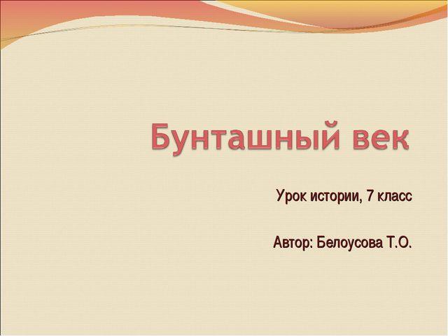 Урок истории, 7 класс Автор: Белоусова Т.О.