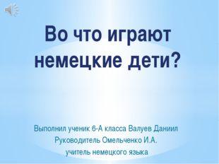 Выполнил ученик 6-А класса Валуев Даниил Руководитель Омельченко И.А. учитель