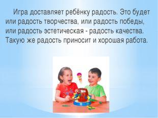 Игра доставляет ребёнку радость. Это будет или радость творчества, или радост