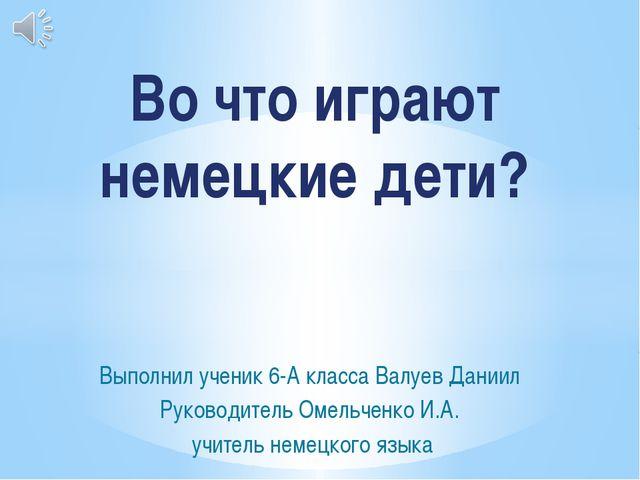 Выполнил ученик 6-А класса Валуев Даниил Руководитель Омельченко И.А. учитель...