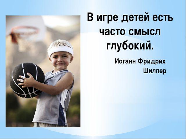 В игре детей есть часто смысл глубокий. Иоганн Фридрих Шиллер
