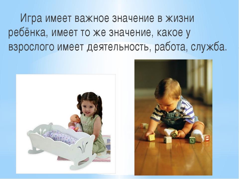 Игра имеет важное значение в жизни ребёнка, имеет то же значение, какое у взр...