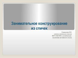Занимательное конструирование из спичек Коршунова И.В. учитель начальных клас
