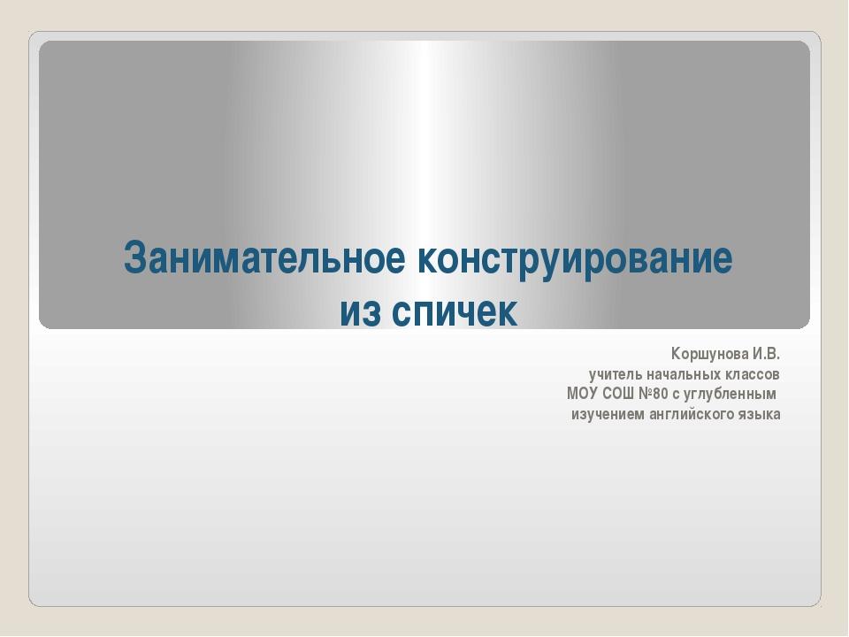 Занимательное конструирование из спичек Коршунова И.В. учитель начальных клас...