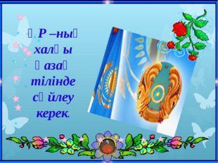 ҚР –ның халқы қазақ тілінде сөйлеу керек.