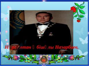 Нұрсұлтан Әбішұлы Назарбаев.