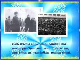 1986 жылы 16 желтоқсанда қазақ жастары Орталық алаңға шығып, Қазақстан тәуелс