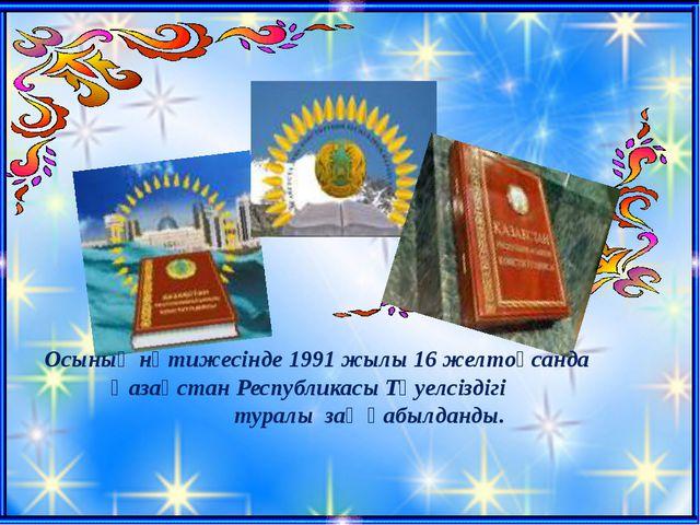 Осының нәтижесінде 1991 жылы 16 желтоқсанда Қазақстан Республикасы Тәуелсізді...