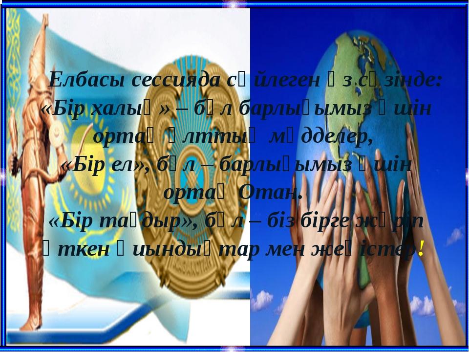 Елбасы сессияда сөйлеген өз сөзінде: «Бір халық» – бұл барлығымыз үшін ортақ...