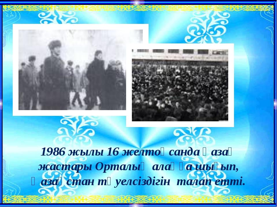 1986 жылы 16 желтоқсанда қазақ жастары Орталық алаңға шығып, Қазақстан тәуелс...