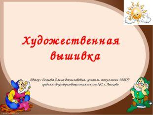 Автор : Леонова Елена Вячеславовна, учитель технологии МБОУ средняя общеобраз