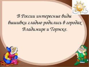 В России интересные виды вышивки гладью родились в городах Владимире и Торжке