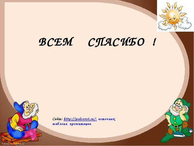 ВСЕМ СПАСИБО ! Сайт: http://pedsovet.su/- источник шаблона презентации Fokina...