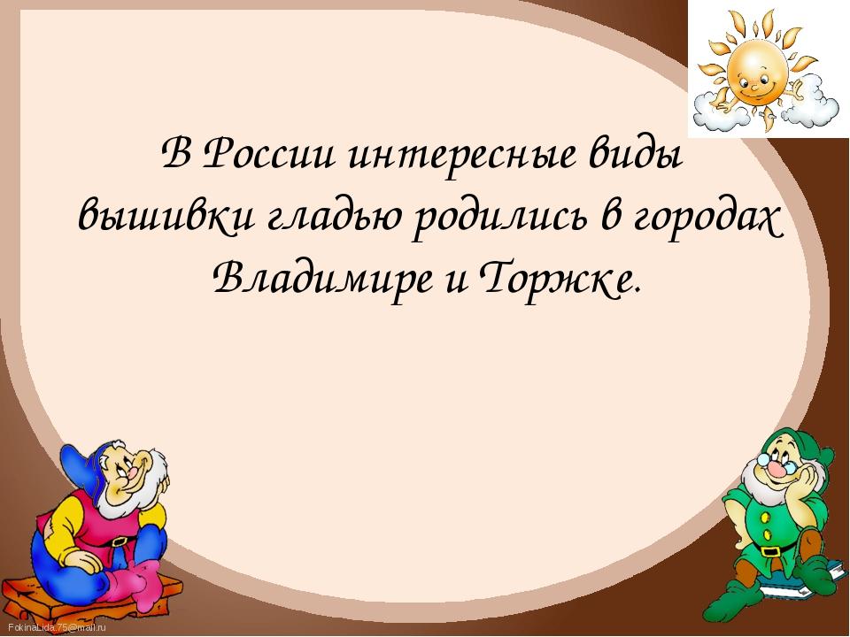 В России интересные виды вышивки гладью родились в городах Владимире и Торжке...