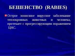 БЕШЕНСТВО (RABIES) Острое зоонозное вирусное заболевание теплокровных животн