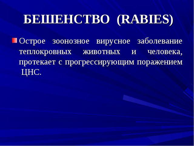 БЕШЕНСТВО (RABIES) Острое зоонозное вирусное заболевание теплокровных животн...