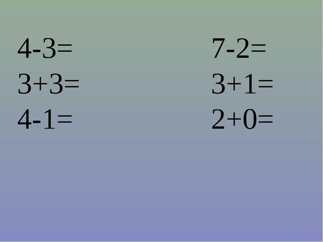 4-3=7-2= 3+3=3+1= 4-1=2+0=