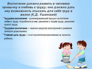Воспитание должно развить в человеке привычку и любовь к труду; оно должно да