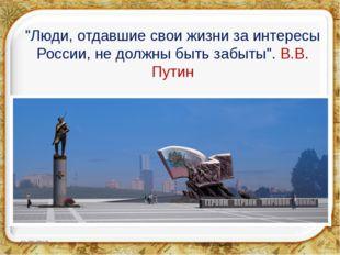 """""""Люди, отдавшие свои жизни за интересы России, не должны быть забыты"""". В.В."""