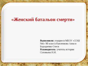 «Женский батальон смерти» Выполнили: учащиеся МБОУ «СОШ №6» 9В класса Каплен