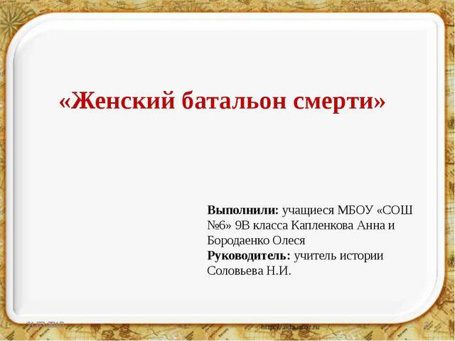 «Женский батальон смерти» Выполнили: учащиеся МБОУ «СОШ №6» 9В класса Каплен...