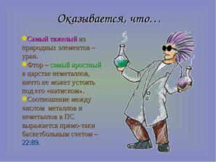 Оказывается, что… Самый тяжелый из природных элементов – уран. Фтор – самый я