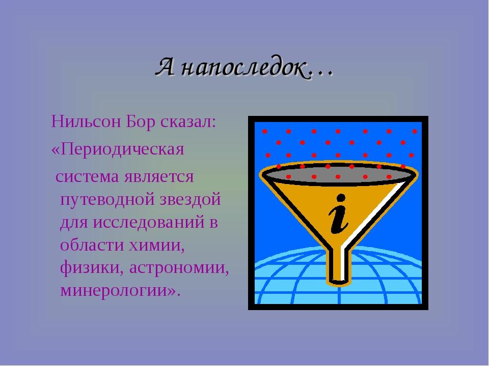 А напоследок… Нильсон Бор сказал: «Периодическая система является путеводной...