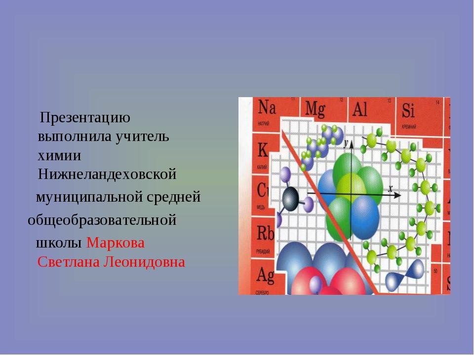Презентацию выполнила учитель химии Нижнеландеховской муниципальной средней...