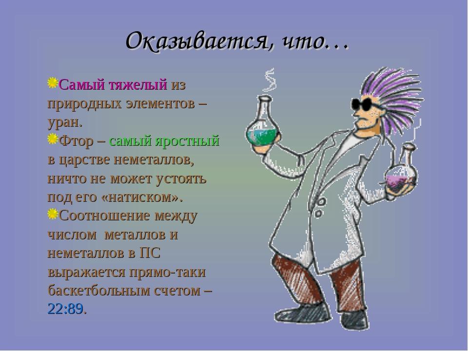 Оказывается, что… Самый тяжелый из природных элементов – уран. Фтор – самый я...