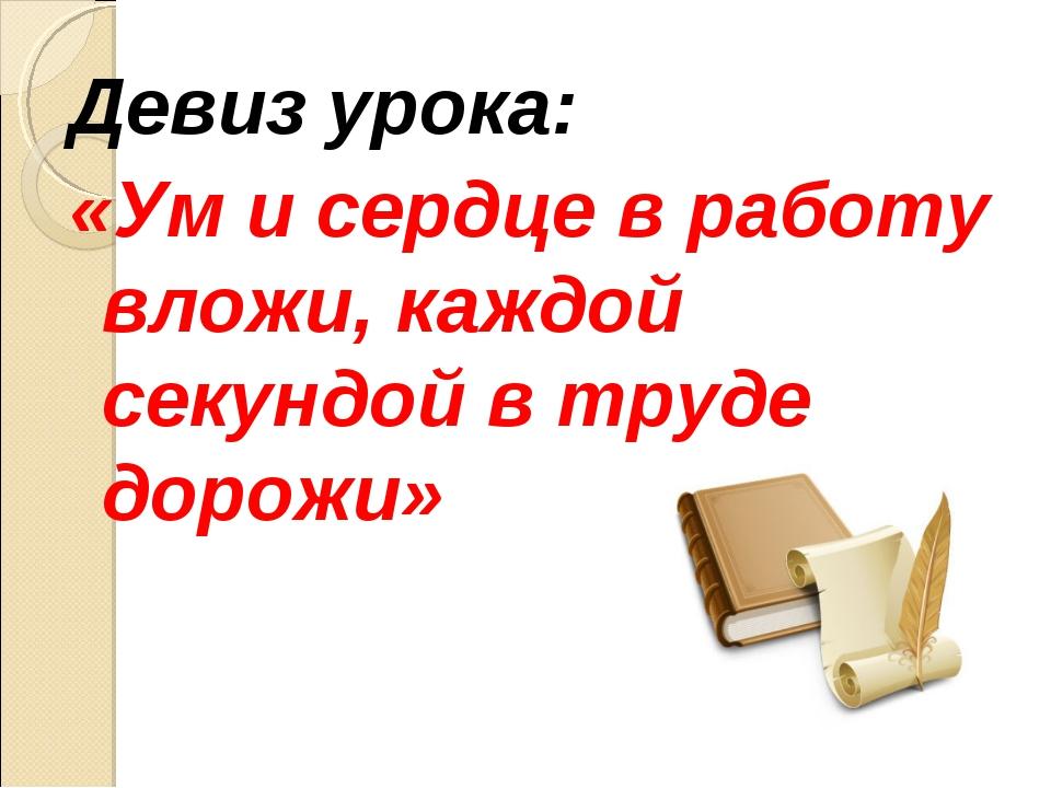 Девиз урока: «Ум и сердце в работу вложи, каждой секундой в труде дорожи»