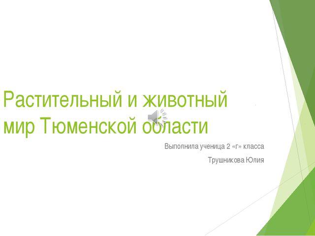 Растительный и животный мир Тюменской области Выполнила ученица 2 «г» класса...