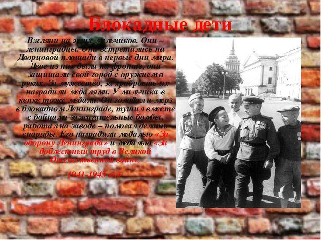 Блокадные дети Взгляни на этих мальчиков. Они – ленинградцы. Они встретились...