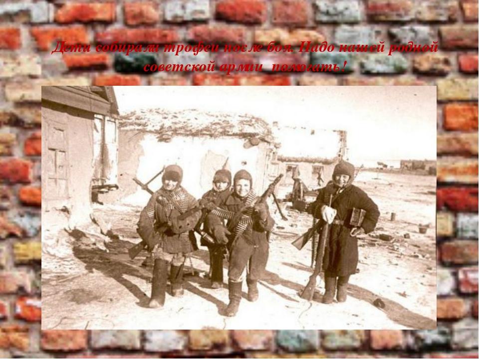 Дети собирали трофеи после боя. Надо нашей родной советской армии помогать!