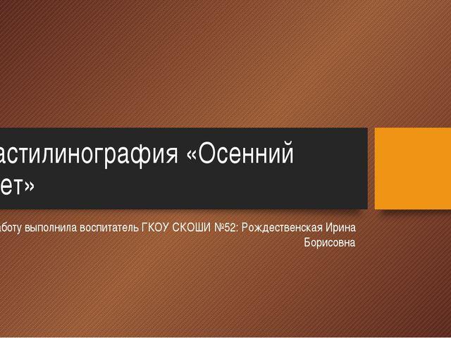 Пластилинография «Осенний букет» Работу выполнила воспитатель ГКОУ СКОШИ №52:...