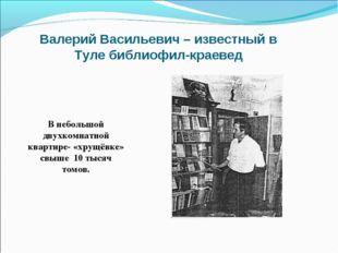 Валерий Васильевич – известный в Туле библиофил-краевед В небольшой двухкомна