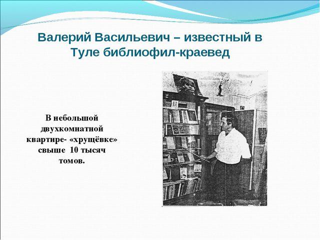 Валерий Васильевич – известный в Туле библиофил-краевед В небольшой двухкомна...