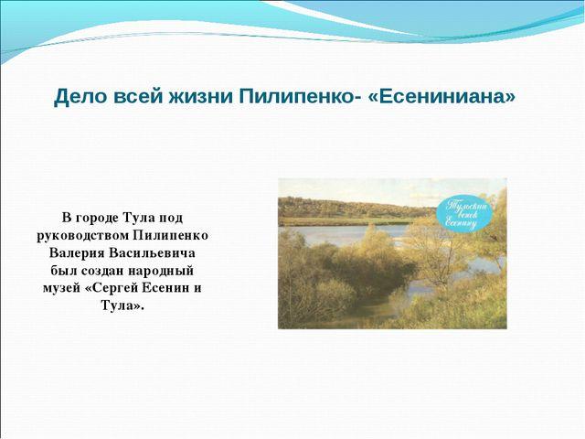 Дело всей жизни Пилипенко- «Есениниана» В городе Тула под руководством Пилипе...