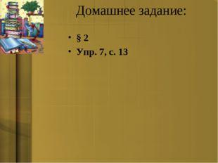 Домашнее задание: § 2 Упр. 7, с. 13