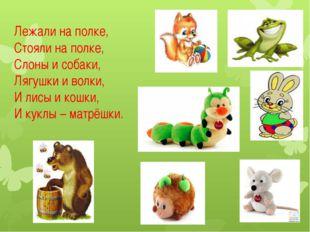 Лежали на полке, Стояли на полке, Слоны и собаки, Лягушки и волки, И лисы и к
