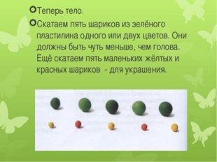 Теперь тело. Скатаем пять шариков из зелёного пластилина одного или двух цве