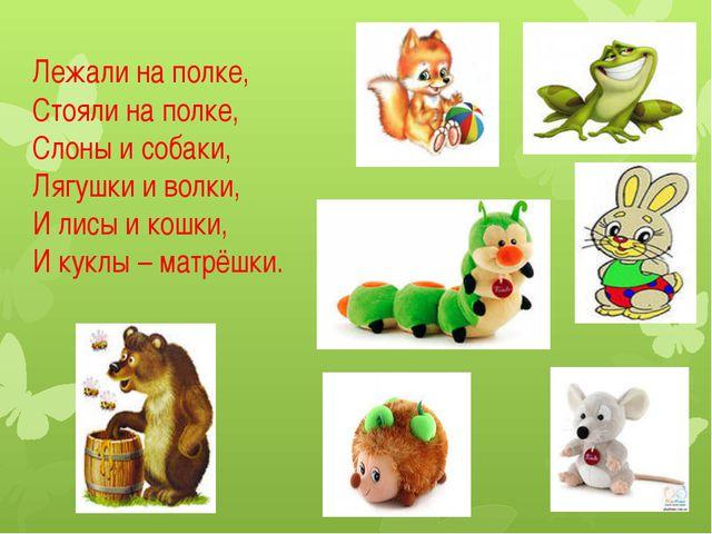 Лежали на полке, Стояли на полке, Слоны и собаки, Лягушки и волки, И лисы и к...