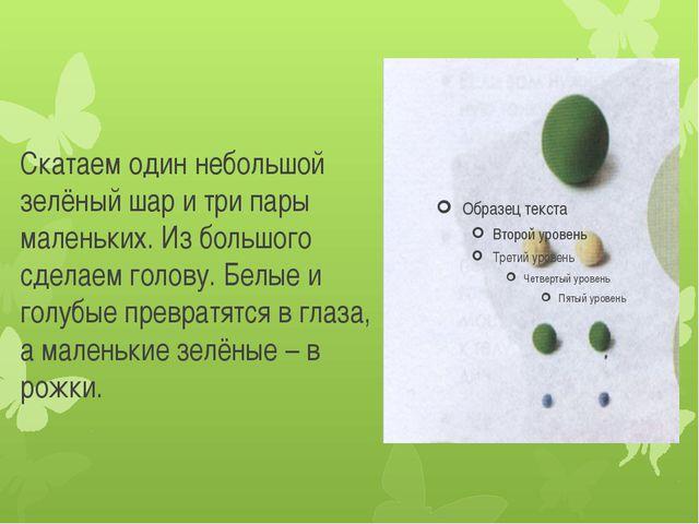 Скатаем один небольшой зелёный шар и три пары маленьких. Из большого сделаем...