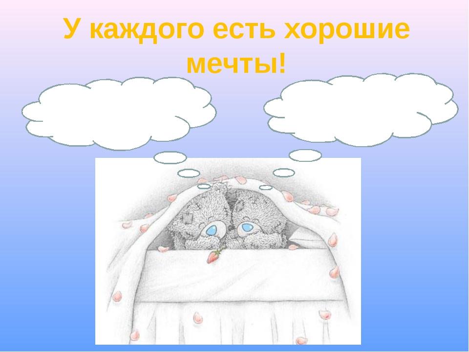 У каждого есть хорошие мечты!